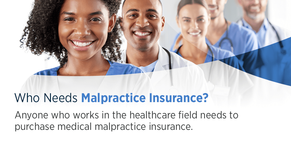 Who Needs Malpractice Insurance? Anyone who works in the healthcare field needs to purchase medical malpractice insurance.